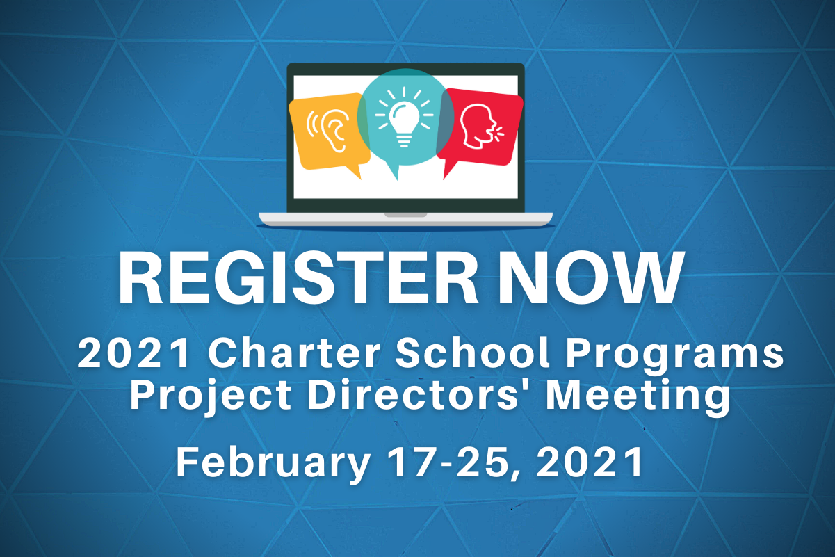 Register Now 2021 Charter School Programs Project Directors' Meeting February 17-25, 2021